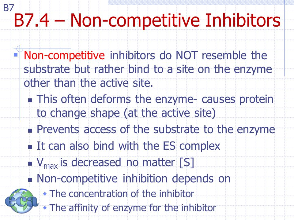 B7 B7.4 – Non-competitive Inhibitors  Non-competitive inhibitors do NOT resemble the substrate but rather bind to a site on the enzyme other than the