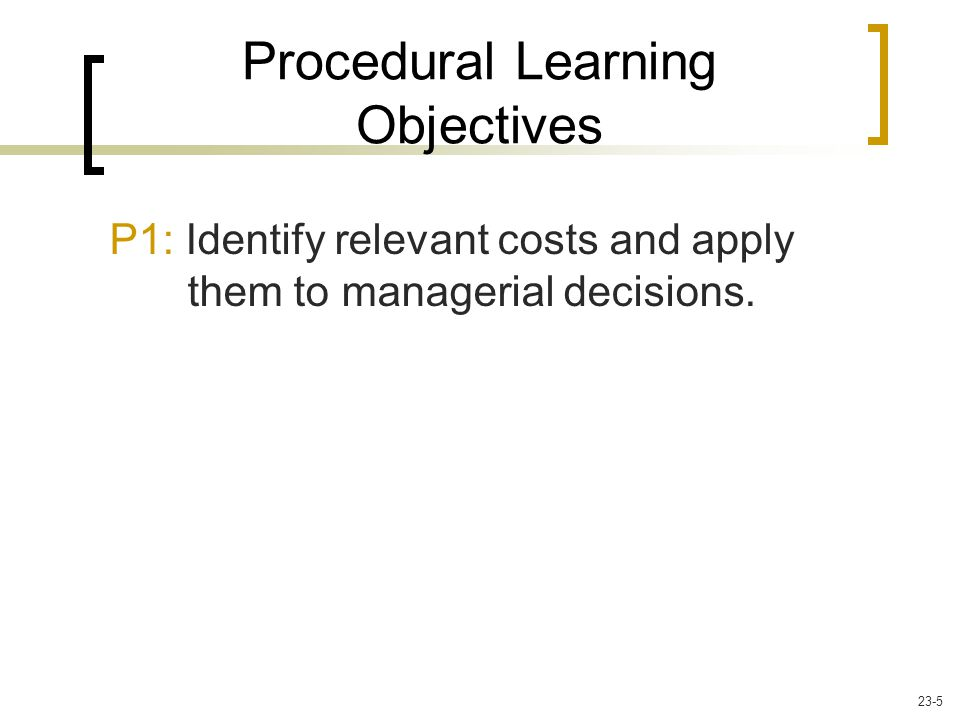 P1: Identify relevant costs and apply them to managerial decisions. Procedural Learning Objectives 23-5