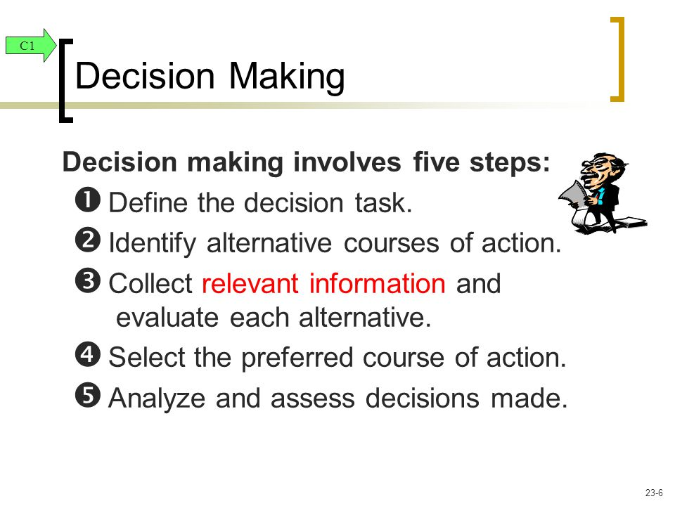Decision making involves five steps:  Define the decision task.  Identify alternative courses of action.  Collect relevant information and evaluate