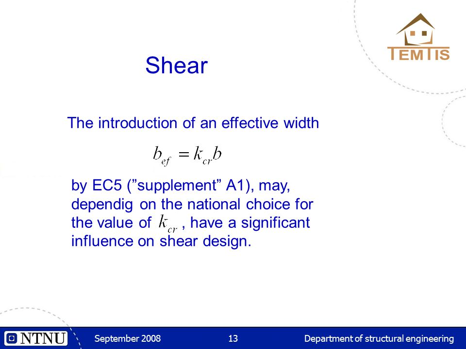 """September 2008Department of structural engineering13 Shear The introduction of an effective width by EC5 (""""supplement"""" A1), may, dependig on the natio"""