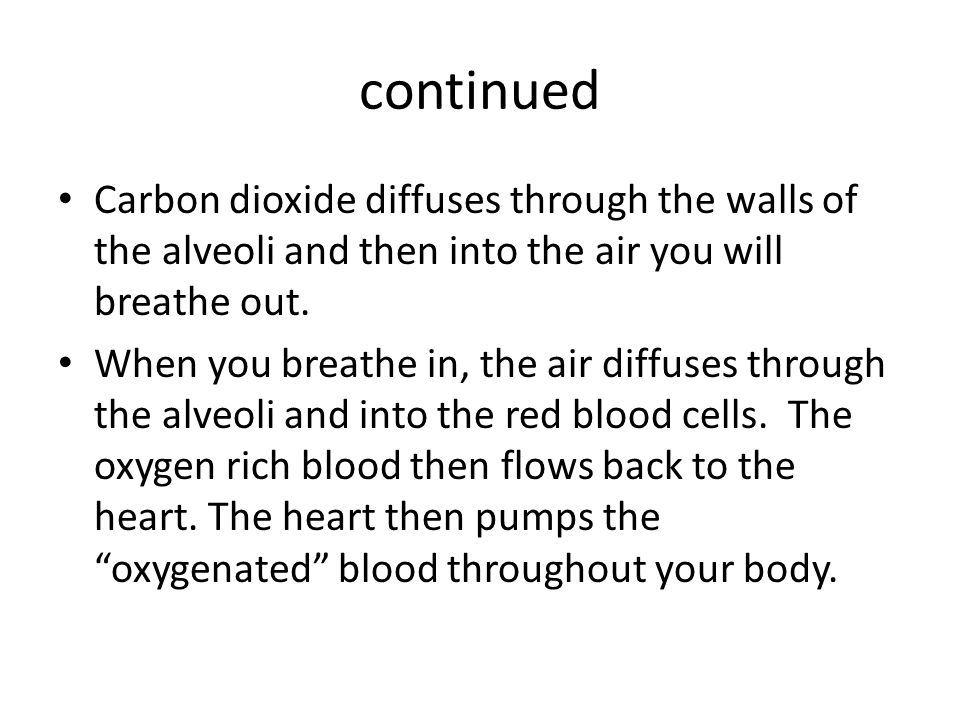 continued Carbon dioxide diffuses through the walls of the alveoli and then into the air you will breathe out.