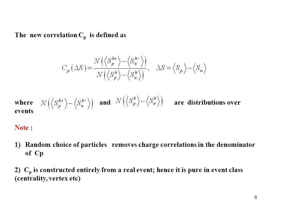 6 The new correlation C p is defined as where and are distributions over events Note : 1)Random choice of particles removes charge correlations in the denominator of Cp 2) C p is constructed entirely from a real event; hence it is pure in event class (centrality, vertex etc)