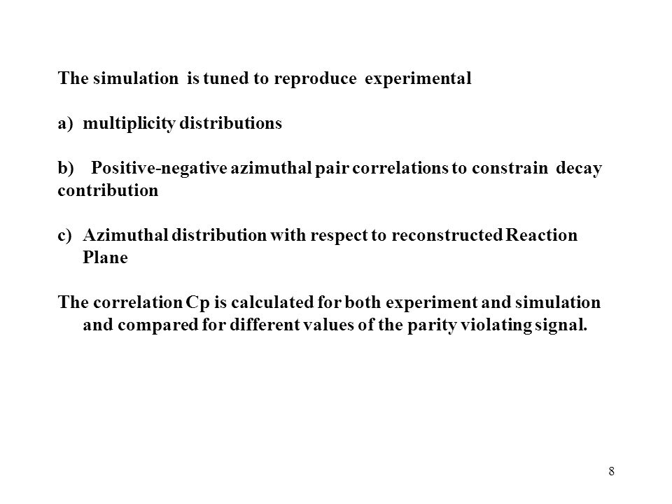 8 The simulation is tuned to reproduce experimental a) multiplicity distributions b)Positive-negative azimuthal pair correlations to constrain decay contribution c)Azimuthal distribution with respect to reconstructed Reaction Plane The correlation Cp is calculated for both experiment and simulation and compared for different values of the parity violating signal.