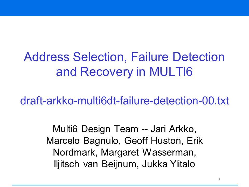 1 Address Selection, Failure Detection and Recovery in MULTI6 draft-arkko-multi6dt-failure-detection-00.txt Multi6 Design Team -- Jari Arkko, Marcelo Bagnulo, Geoff Huston, Erik Nordmark, Margaret Wasserman, Iljitsch van Beijnum, Jukka Ylitalo