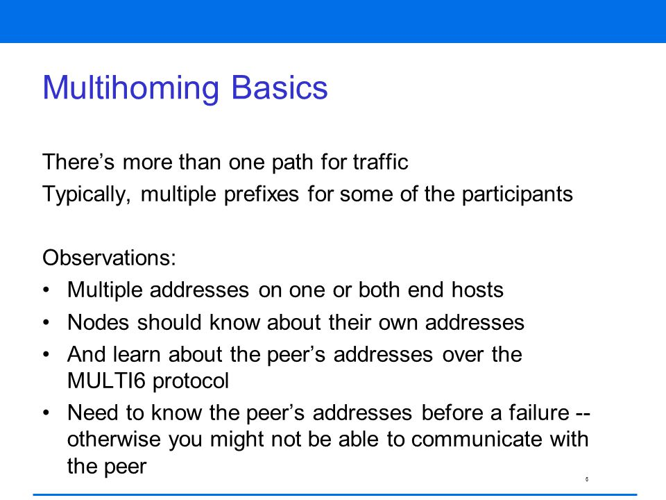 6 Multihoming Basics There's more than one path for traffic Typically, multiple prefixes for some of the participants Observations: Multiple addresses on one or both end hosts Nodes should know about their own addresses And learn about the peer's addresses over the MULTI6 protocol Need to know the peer's addresses before a failure -- otherwise you might not be able to communicate with the peer