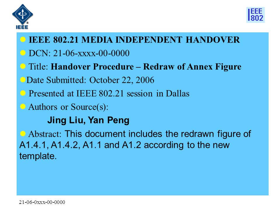 21-06-0xxx-00-0000 IEEE 802.21 MEDIA INDEPENDENT HANDOVER DCN: 21-06-xxxx-00-0000 Title: Handover Procedure – Redraw of Annex Figure Date Submitted: October 22, 2006 Presented at IEEE 802.21 session in Dallas Authors or Source(s): Jing Liu, Yan Peng Abstract: This document includes the redrawn figure of A1.4.1, A1.4.2, A1.1 and A1.2 according to the new template.