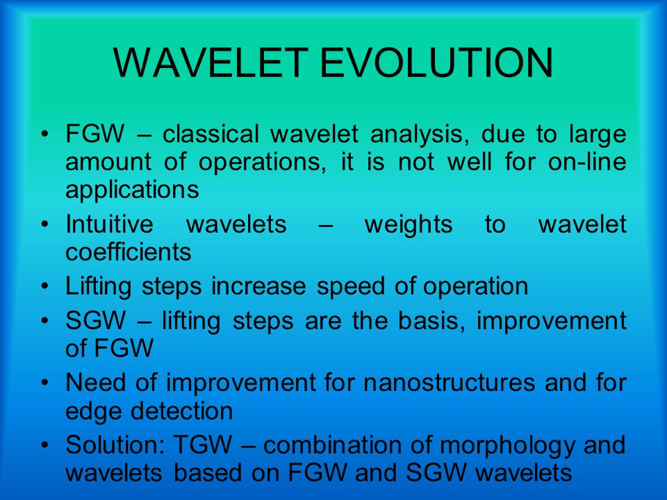 WAVELET EVOLUTION FGW – classical wavelet analysis, due to large amount of operations, it is not well for on-line applications Intuitive wavelets – weights to wavelet coefficients Lifting steps increase speed of operation SGW – lifting steps are the basis, improvement of FGW Need of improvement for nanostructures and for edge detection Solution: TGW – combination of morphology and wavelets based on FGW and SGW wavelets