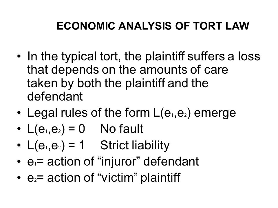 ECONOMIC ANALYSIS OF TORT LAW In the typical tort, the plaintiff suffers a loss that depends on the amounts of care taken by both the plaintiff and the defendant Legal rules of the form L(e 1,e 2 ) emerge L(e 1,e 2 ) = 0No fault L(e 1,e 2 ) = 1Strict liability e 1 = action of injuror defendant e 2 = action of victim plaintiff