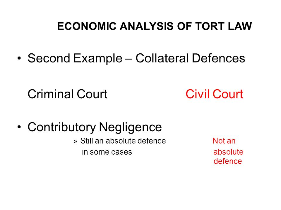 ECONOMIC ANALYSIS OF TORT LAW Second Example – Collateral Defences Criminal CourtCivil Court Contributory Negligence »Still an absolute defence Not an