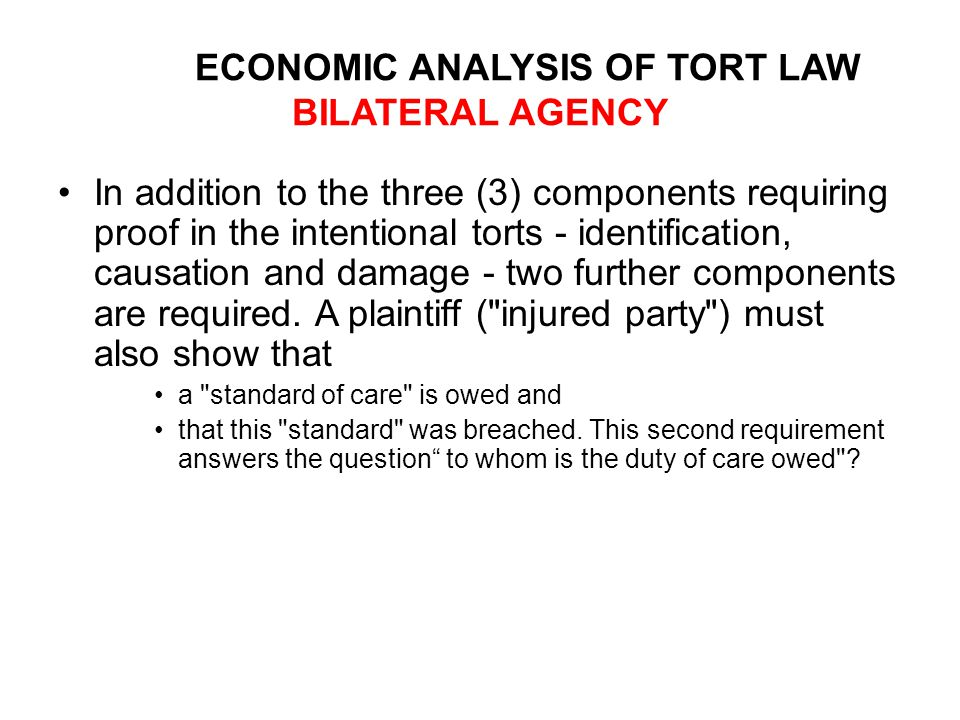 ECONOMIC ANALYSIS OF TORT LAW BILATERAL AGENCY In addition to the three (3) components requiring proof in the intentional torts - identification, causation and damage - two further components are required.