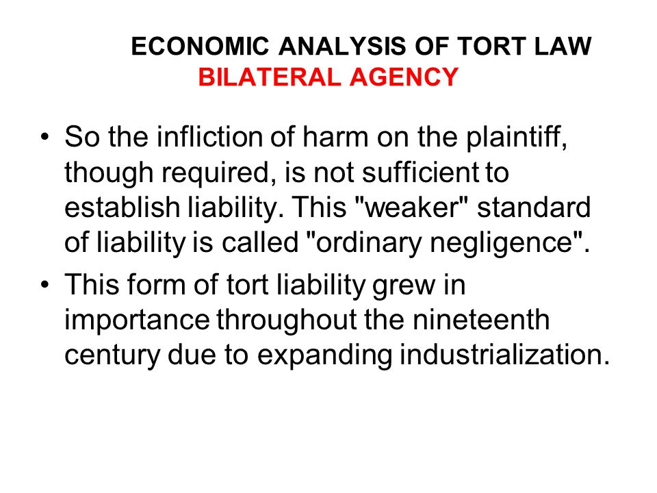 ECONOMIC ANALYSIS OF TORT LAW BILATERAL AGENCY So the infliction of harm on the plaintiff, though required, is not sufficient to establish liability.