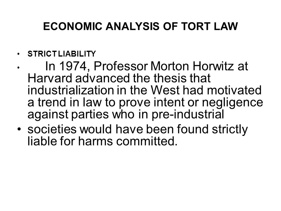 ECONOMIC ANALYSIS OF TORT LAW STRICT LIABILITY In 1974, Professor Morton Horwitz at Harvard advanced the thesis that industrialization in the West had motivated a trend in law to prove intent or negligence against parties who in pre-industrial societies would have been found strictly liable for harms committed.