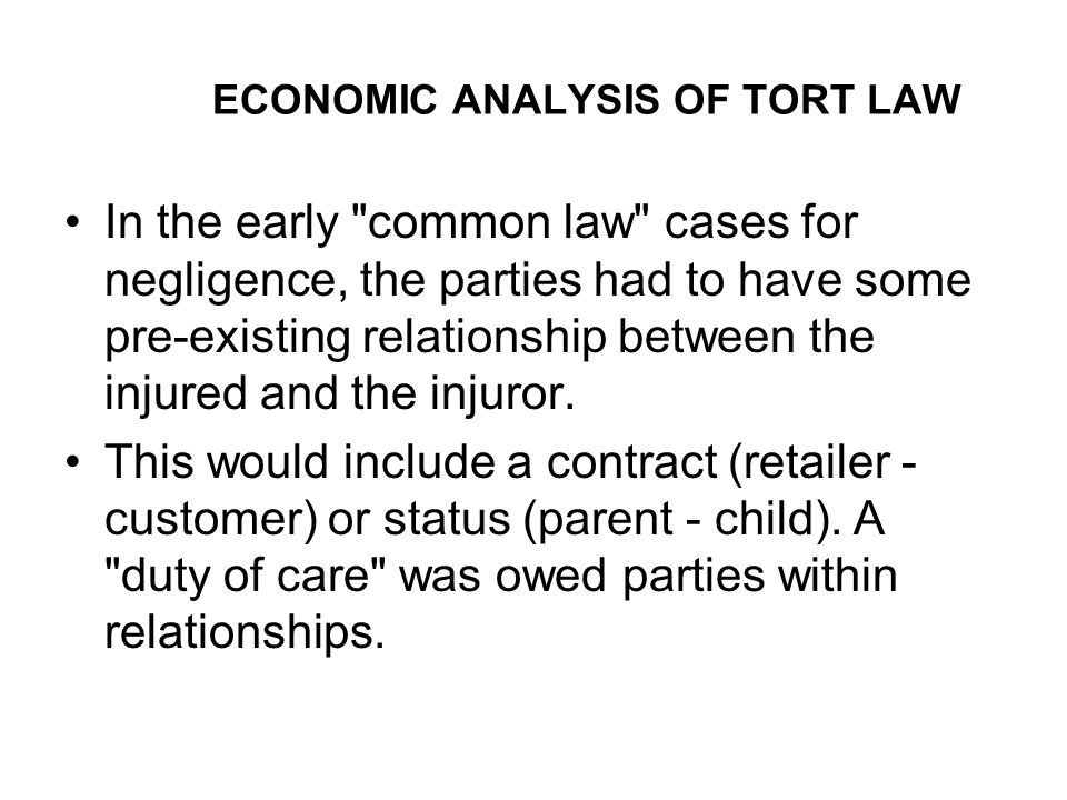 ECONOMIC ANALYSIS OF TORT LAW In the early common law cases for negligence, the parties had to have some pre-existing relationship between the injured and the injuror.