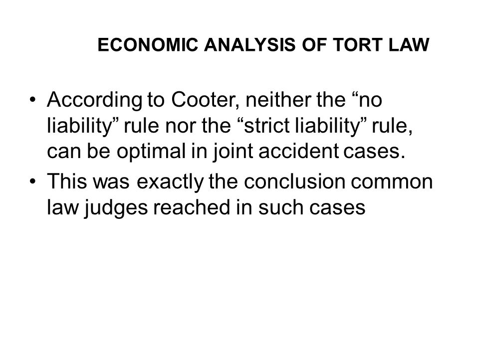 ECONOMIC ANALYSIS OF TORT LAW According to Cooter, neither the no liability rule nor the strict liability rule, can be optimal in joint accident cases.