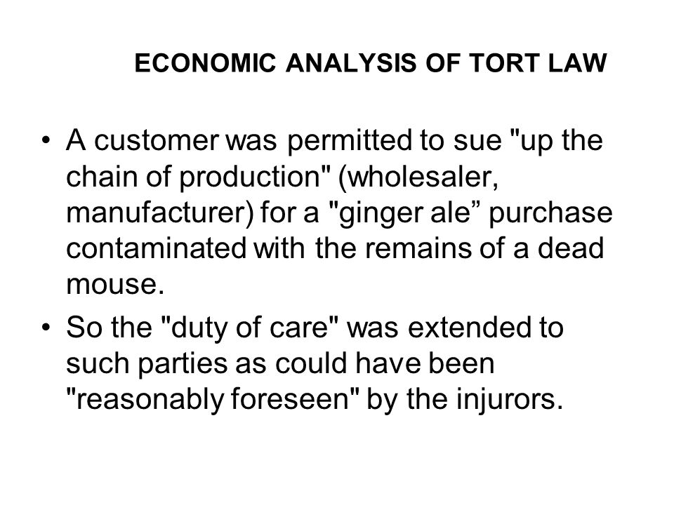 ECONOMIC ANALYSIS OF TORT LAW A customer was permitted to sue up the chain of production (wholesaler, manufacturer) for a ginger ale purchase contaminated with the remains of a dead mouse.