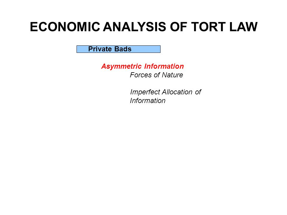 ECONOMIC ANALYSIS OF TORT LAW Private Bads Asymmetric Information Forces of Nature Imperfect Allocation of Information