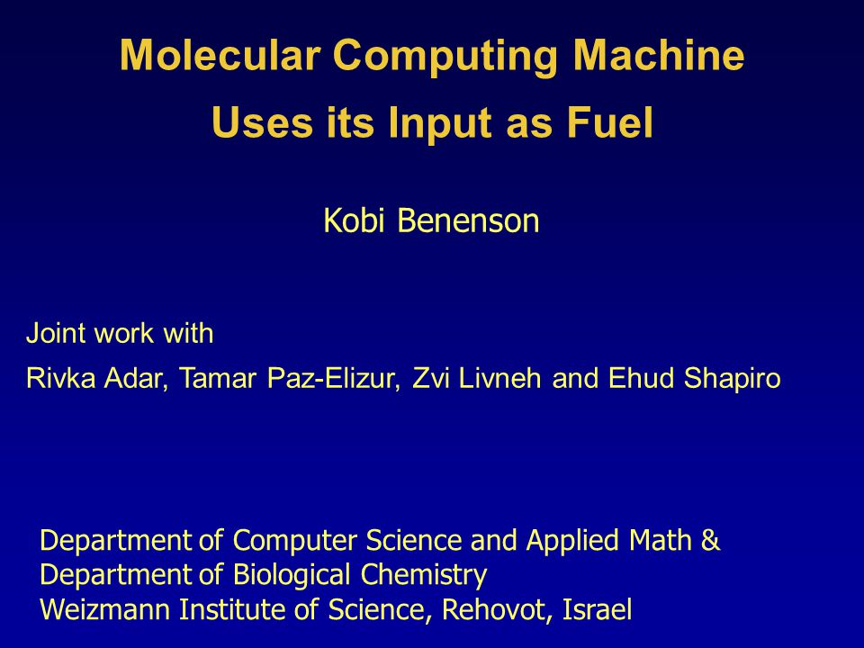 Molecular Computing Machine Uses its Input as Fuel Kobi Benenson Joint work with Rivka Adar, Tamar Paz-Elizur, Zvi Livneh and Ehud Shapiro Department of Computer Science and Applied Math & Department of Biological Chemistry Weizmann Institute of Science, Rehovot, Israel