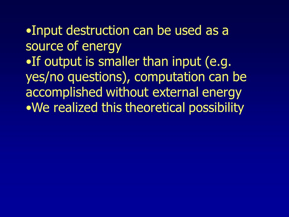 Input destruction can be used as a source of energy If output is smaller than input (e.g.