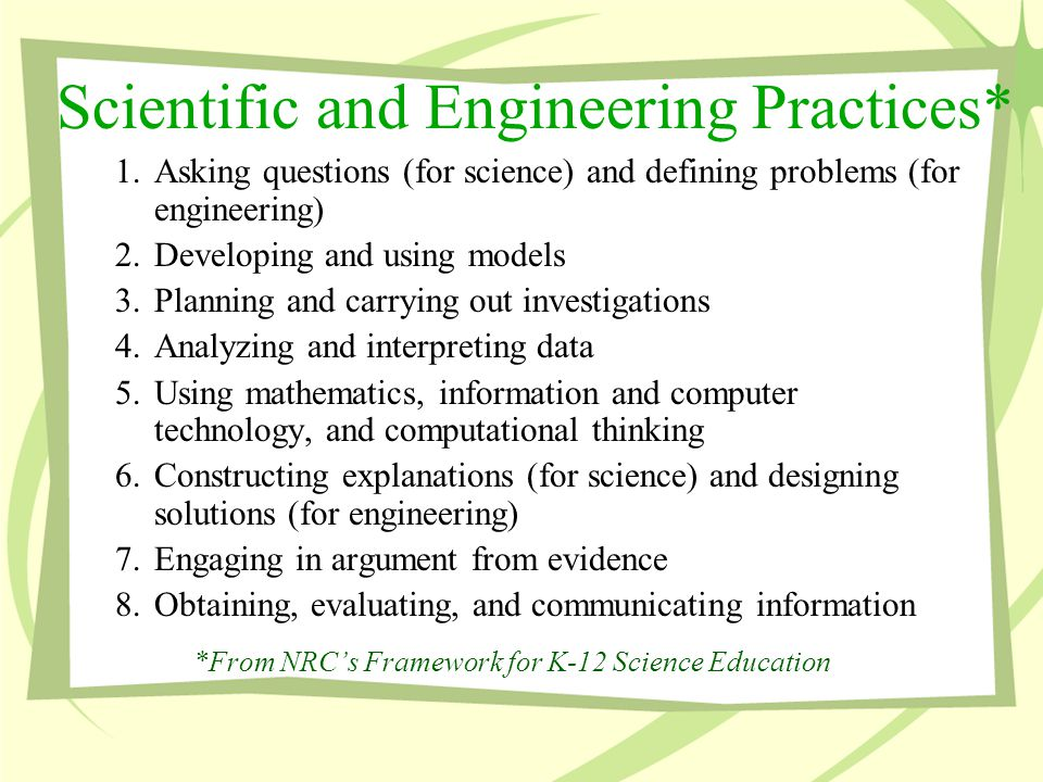 Scientific and Engineering Practices* 1.Asking questions (for science) and defining problems (for engineering) 2.Developing and using models 3.Planning and carrying out investigations 4.Analyzing and interpreting data 5.Using mathematics, information and computer technology, and computational thinking 6.Constructing explanations (for science) and designing solutions (for engineering) 7.Engaging in argument from evidence 8.Obtaining, evaluating, and communicating information *From NRC's Framework for K-12 Science Education