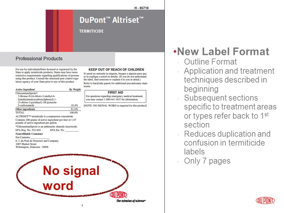 New Label Format  Outline Format  Application and treatment techniques described in beginning  Subsequent sections specific to treatment areas or types refer back to 1 st section  Reduces duplication and confusion in termiticide labels  Only 7 pages No signal word