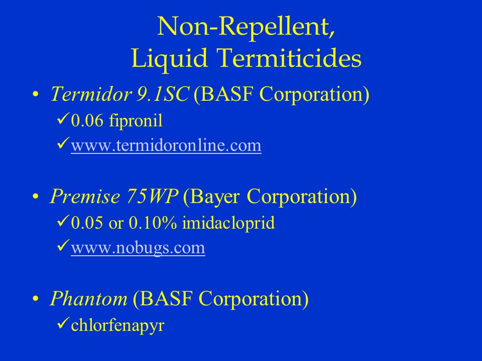 Non-Repellent, Liquid Termiticides Termidor 9.1SC (BASF Corporation) 0.06 fipronil www.termidoronline.com Premise 75WP (Bayer Corporation) 0.05 or 0.10% imidacloprid www.nobugs.com Phantom (BASF Corporation) chlorfenapyr