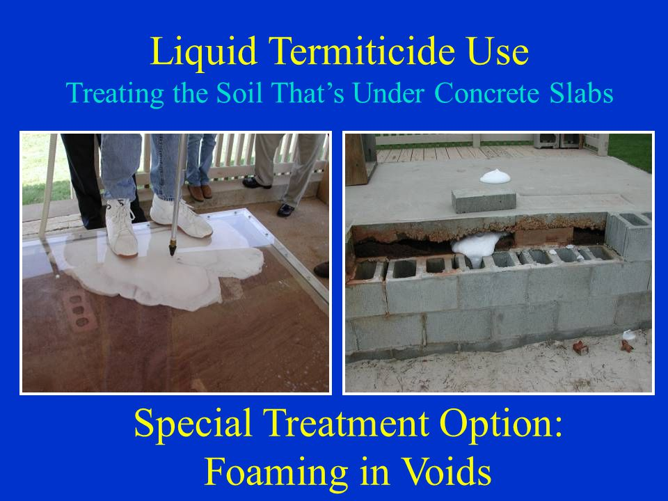 Liquid Termiticide Use Treating the Soil That's Under Concrete Slabs Special Treatment Option: Foaming in Voids