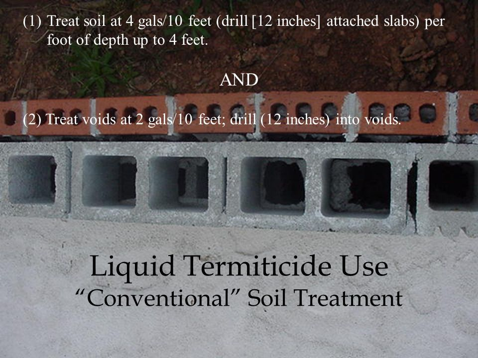 Liquid Termiticide Use Conventional Soil Treatment Dig a trench in the soil around (a) outside foundation walls, (b) inside wall in crawlspace, and (c) piers/pillars in the crawlspace.