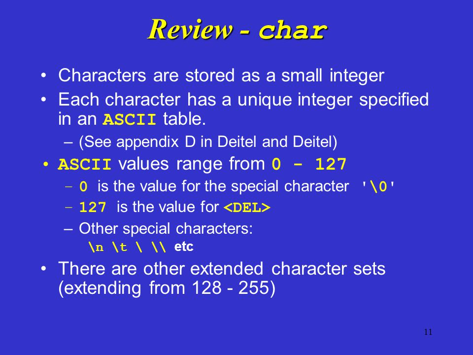 11 Review - char Characters are stored as a small integer Each character has a unique integer specified in an ASCII table. –(See appendix D in Deitel