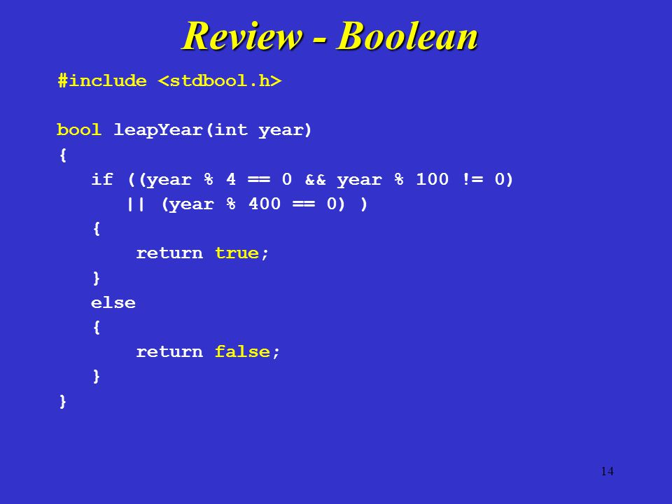 #include bool leapYear(int year) { if ((year % 4 == 0 && year % 100 != 0) || (year % 400 == 0) ) { return true; } else { return false; } Review - Bool