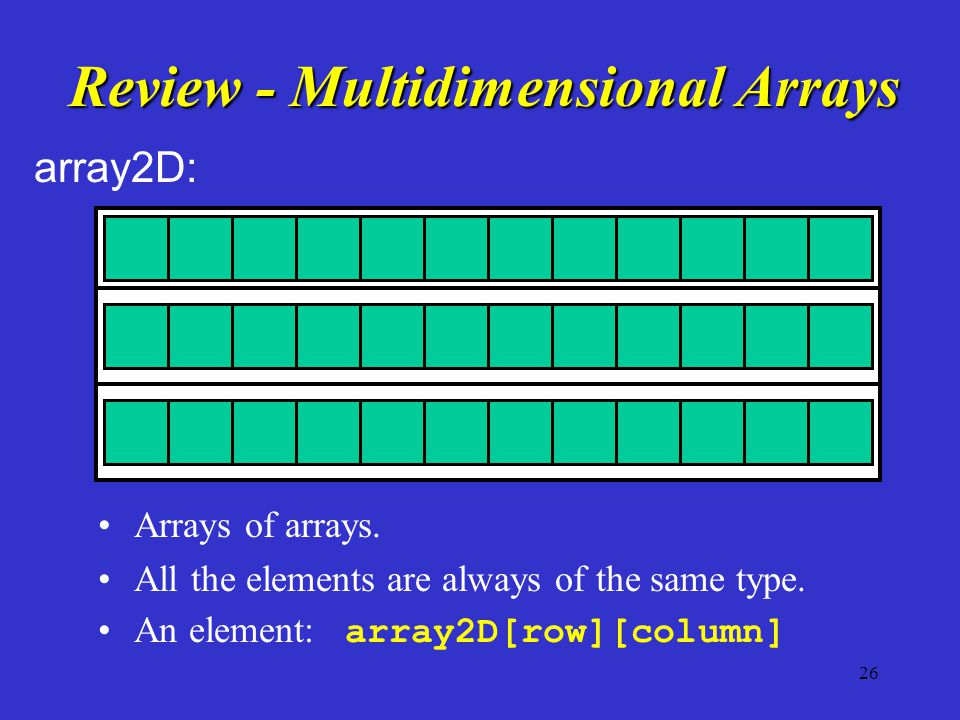 26 Review - Multidimensional Arrays Arrays of arrays. All the elements are always of the same type. An element: array2D[row][column] array2D: