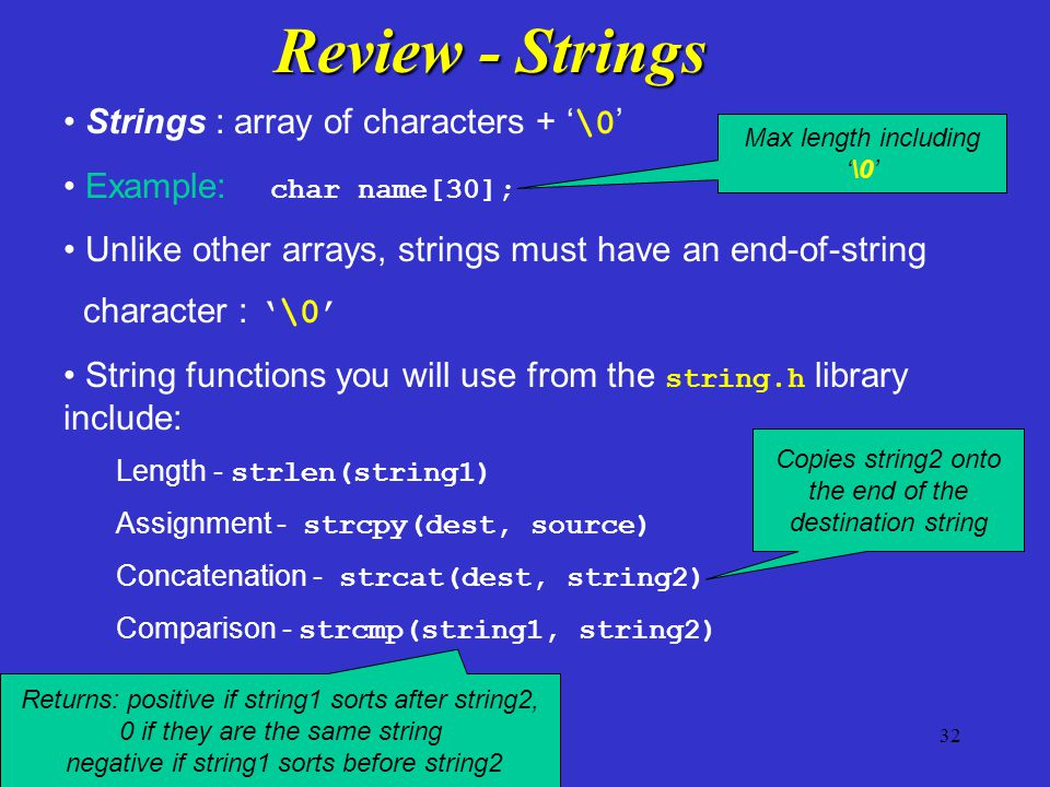 32 Strings : array of characters + ' \0 ' Example: char name[30]; Unlike other arrays, strings must have an end-of-string character : '\0' String func