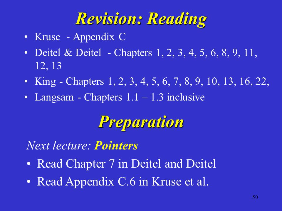 50 Revision: Reading Kruse - Appendix C Deitel & Deitel - Chapters 1, 2, 3, 4, 5, 6, 8, 9, 11, 12, 13 King - Chapters 1, 2, 3, 4, 5, 6, 7, 8, 9, 10, 1