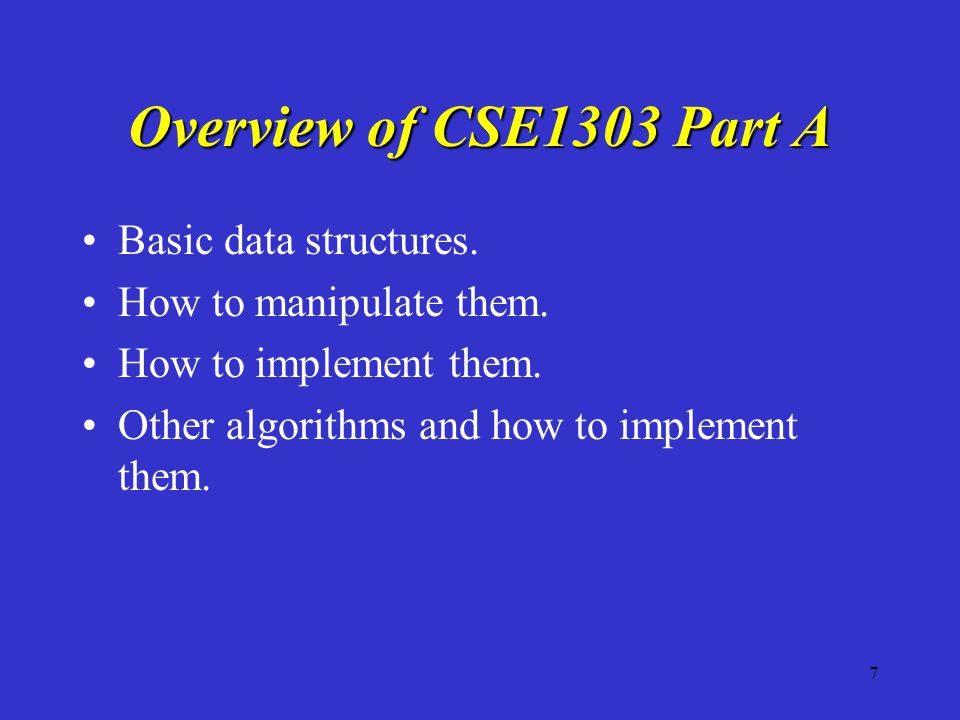 7 Overview of CSE1303 Part A Basic data structures. How to manipulate them. How to implement them. Other algorithms and how to implement them.