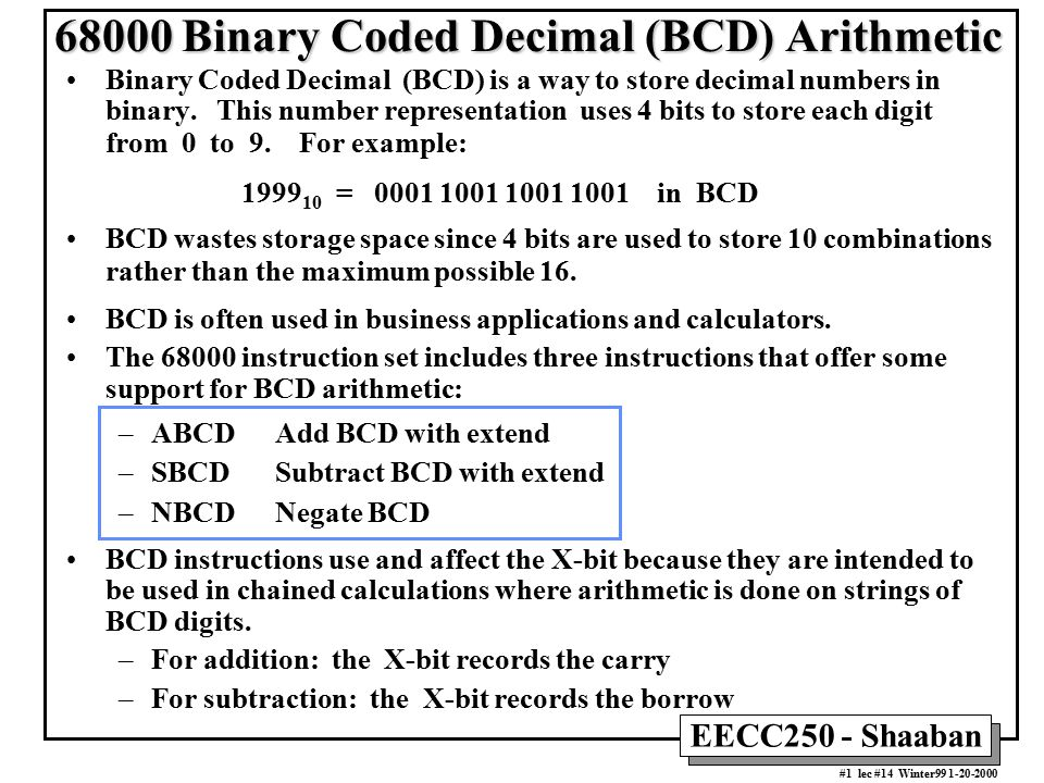 EECC250 - Shaaban #12 lec #14 Winter99 1-20-2000 Effect of NBCD When X = 1 initially X N Z V C 1 0 1 7 1 D0 7 4 3 0 0 1 X-bit 2 8 D0 NBCD D0 Subtract D0 from 0 with the X-bit Before After