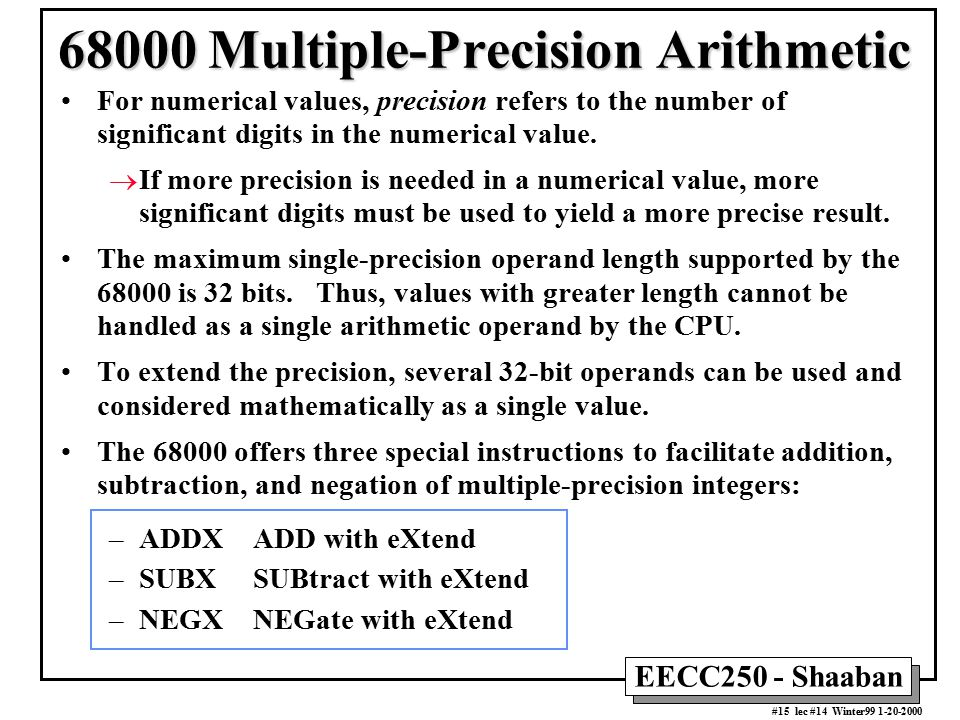EECC250 - Shaaban #15 lec #14 Winter99 1-20-2000 68000 Multiple-Precision Arithmetic For numerical values, precision refers to the number of significant digits in the numerical value.