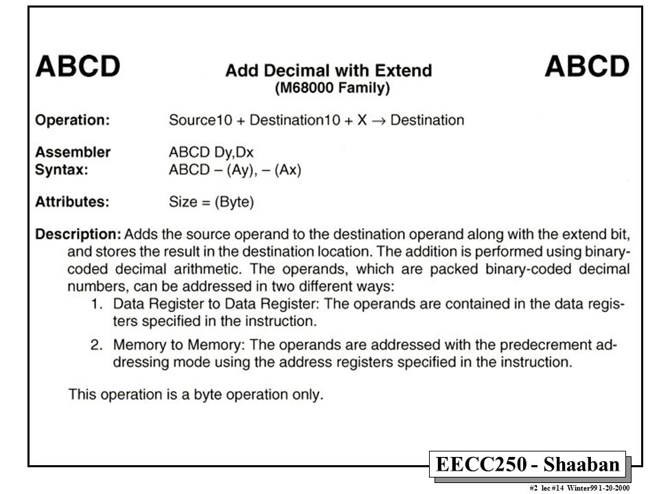 EECC250 - Shaaban #13 lec #14 Winter99 1-20-2000 BCD Addition Example Two BCD strings each with 12 BCD digits (six bytes) and stored in memory starting at locations: String1, String2, are to be added together with the result to be stored in memory starting at String2 ORG $1000 ADDBCD MOVE.W #5,D0 Loop counter, six bytes to be added ANDI #$EF,CCR Clear X-bit in CCR LEA String1+6,A0 A0 points at end of source string +1 LEA String2+6,A1 A0 points at end of destination string +1 LOOP ABCD -(A0),-(A1) Add pair of digits with carry-in DBRA D0,LOOP Repeat until 12 digits are added RTS.