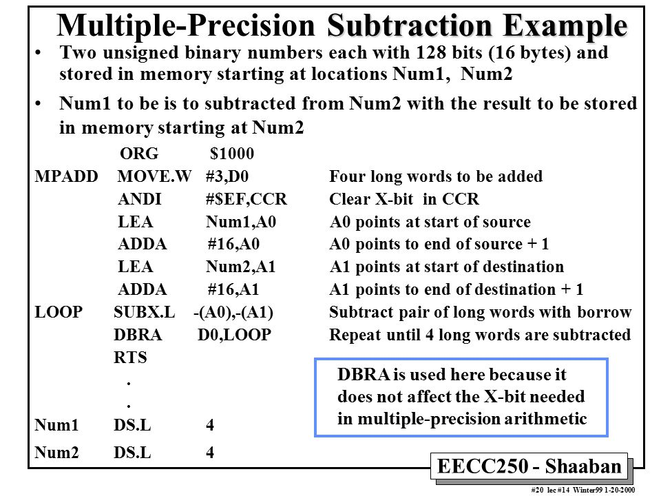 EECC250 - Shaaban #20 lec #14 Winter99 1-20-2000 Subtraction Example Multiple-Precision Subtraction Example Two unsigned binary numbers each with 128 bits (16 bytes) and stored in memory starting at locations Num1, Num2 Num1 to be is to subtracted from Num2 with the result to be stored in memory starting at Num2 ORG $1000 MPADD MOVE.W #3,D0 Four long words to be added ANDI #$EF,CCR Clear X-bit in CCR LEA Num1,A0 A0 points at start of source ADDA #16,A0 A0 points to end of source + 1 LEA Num2,A1 A1 points at start of destination ADDA #16,A1 A1 points to end of destination + 1 LOOP SUBX.L -(A0),-(A1) Subtract pair of long words with borrow DBRA D0,LOOP Repeat until 4 long words are subtracted RTS.