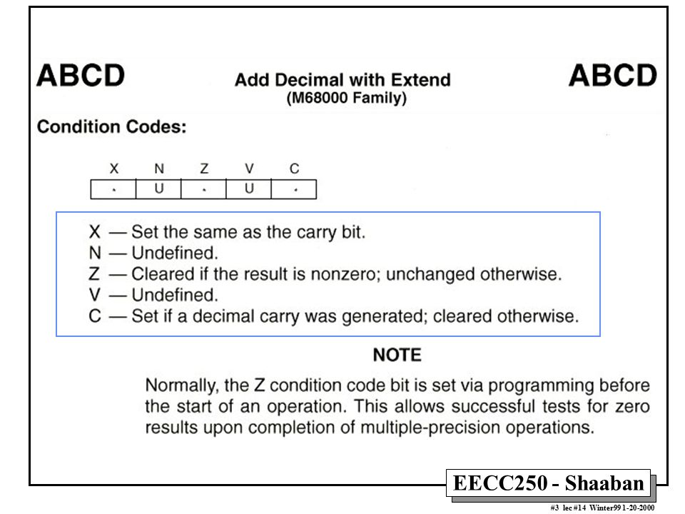 EECC250 - Shaaban #4 lec #14 Winter99 1-20-2000 Effect of ABCD When X = 0 initially X N Z V C 0 0 0 7 4 D1 7 4 3 0 4 6 D0 0 X-bit 2 8 D1 ABCD D0,D1 Add D0 to D1 with the X-bit Before After
