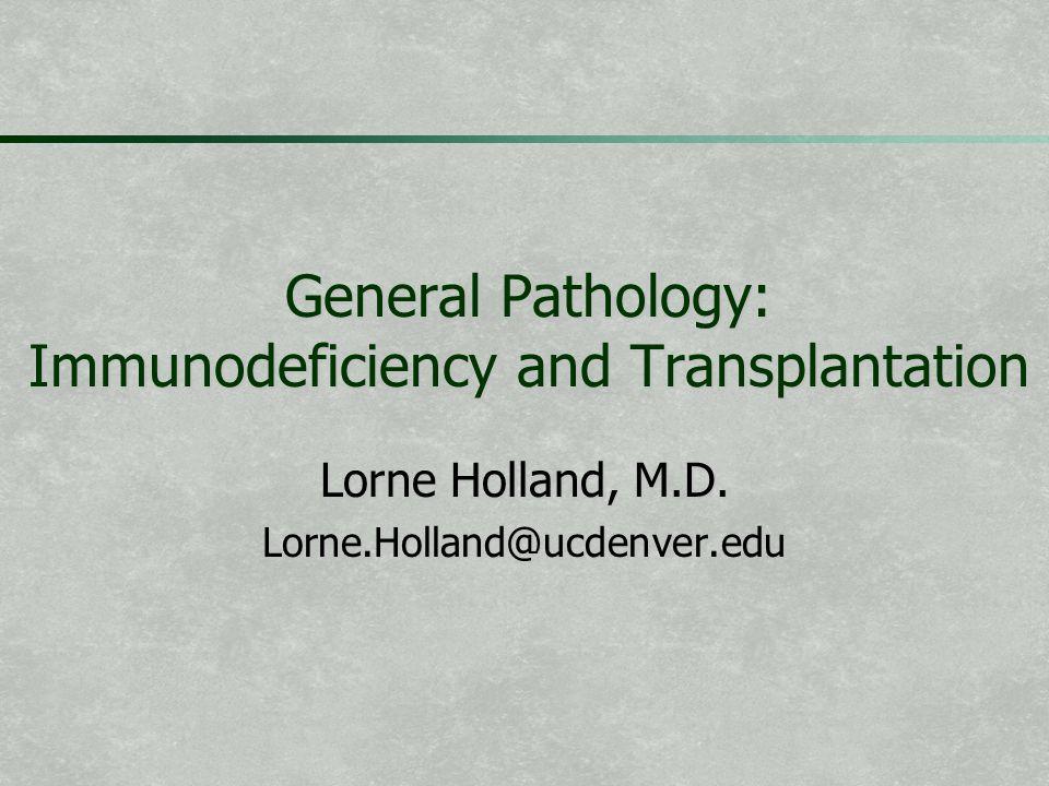 General Pathology: Immunodeficiency and Transplantation Lorne Holland, M.D.