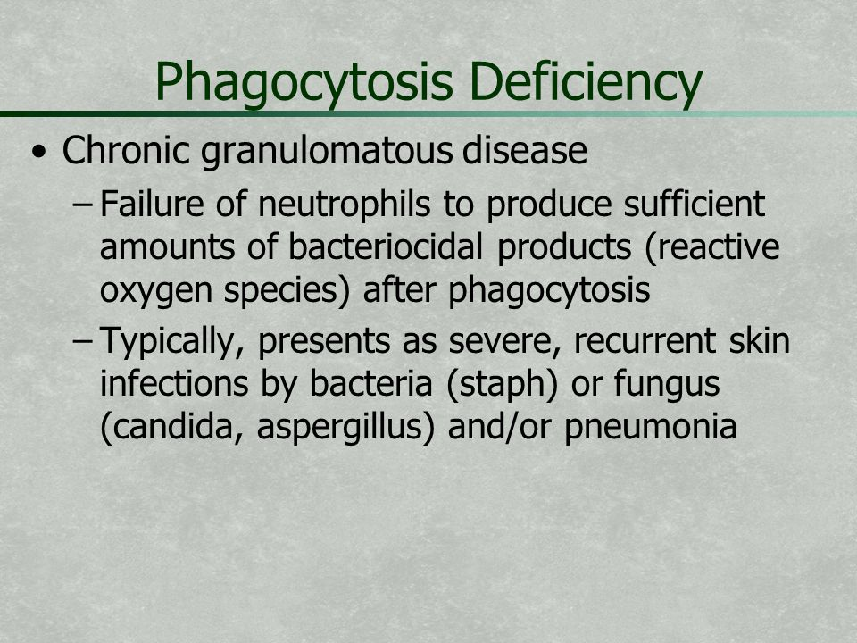 Phagocytosis Deficiency Chronic granulomatous disease – –Failure of neutrophils to produce sufficient amounts of bacteriocidal products (reactive oxyg