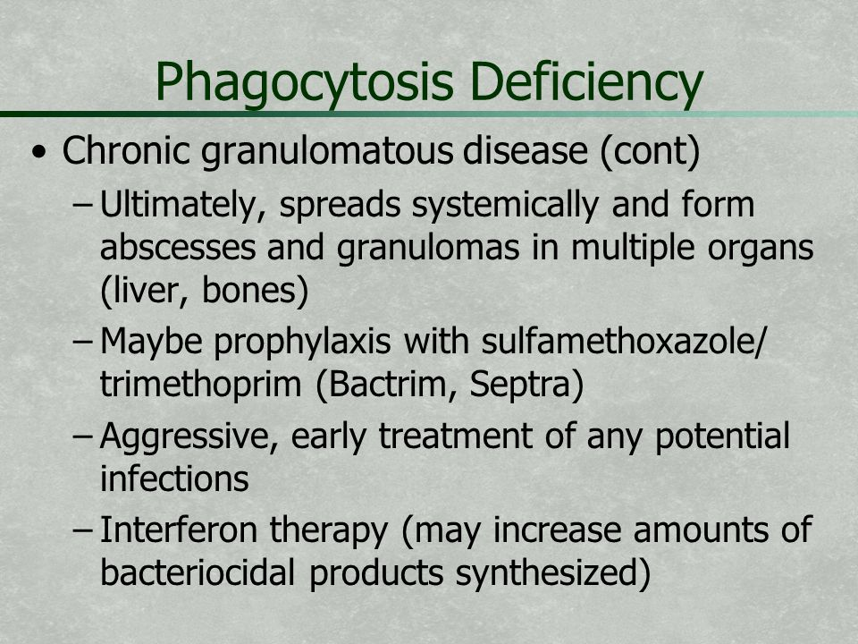 Phagocytosis Deficiency Chronic granulomatous disease (cont) – –Ultimately, spreads systemically and form abscesses and granulomas in multiple organs