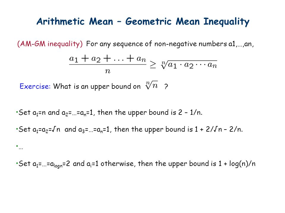 Arithmetic Mean – Geometric Mean Inequality (AM-GM inequality) For any sequence of non-negative numbers a1,…,an, Exercise: What is an upper bound on?