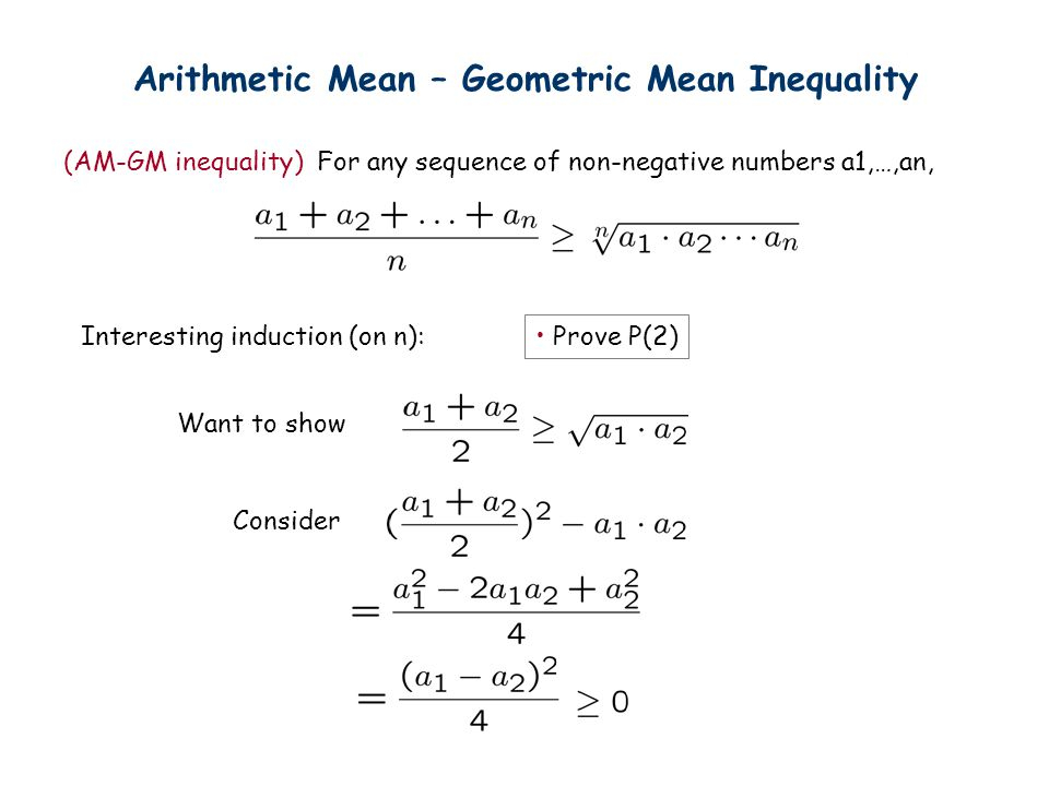 Arithmetic Mean – Geometric Mean Inequality (AM-GM inequality) For any sequence of non-negative numbers a1,…,an, Interesting induction (on n): Prove P