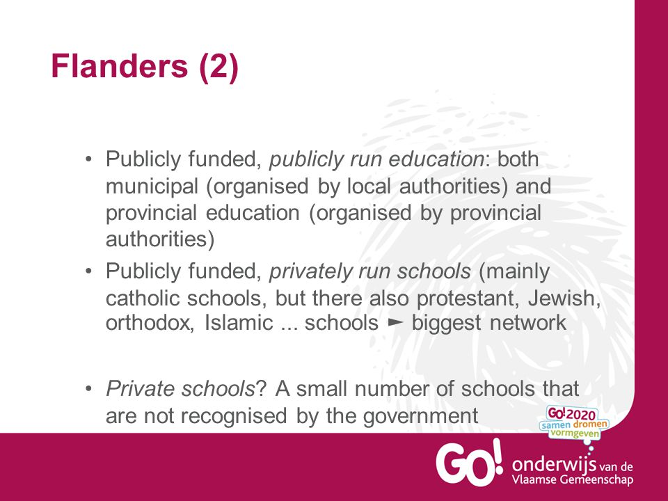 Flanders (2) Publicly funded, publicly run education: both municipal (organised by local authorities) and provincial education (organised by provincial authorities) Publicly funded, privately run schools (mainly catholic schools, but there also protestant, Jewish, orthodox, Islamic...