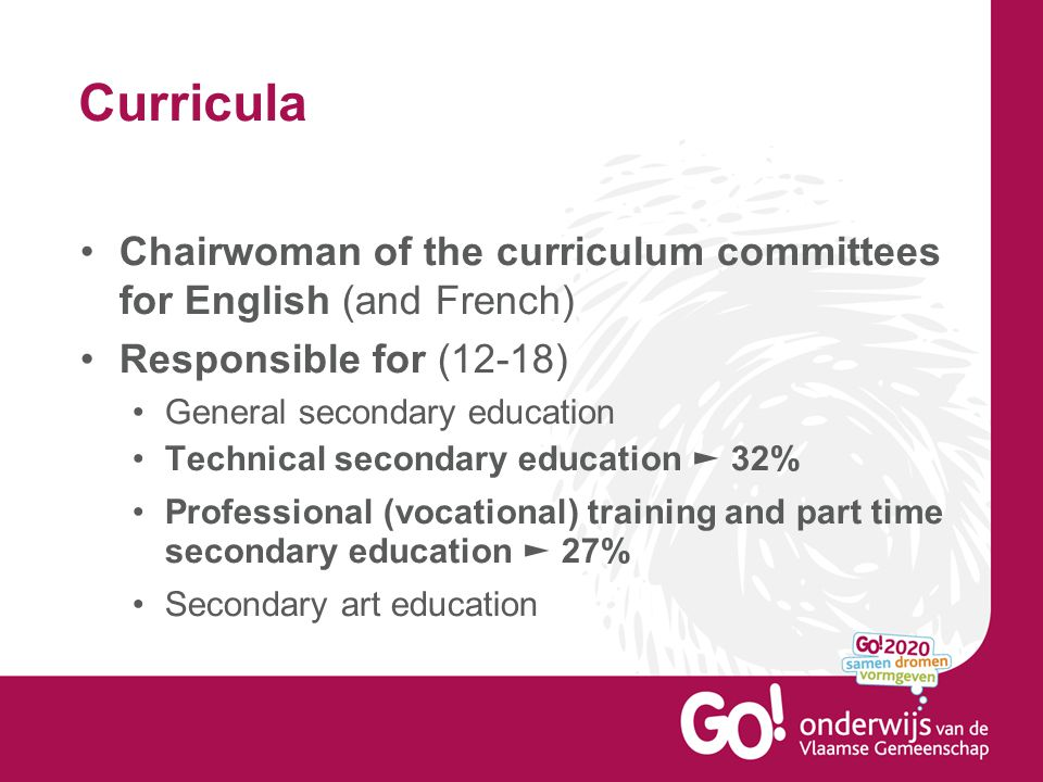 Curricula Chairwoman of the curriculum committees for English (and French) Responsible for (12-18) General secondary education Technical secondary edu