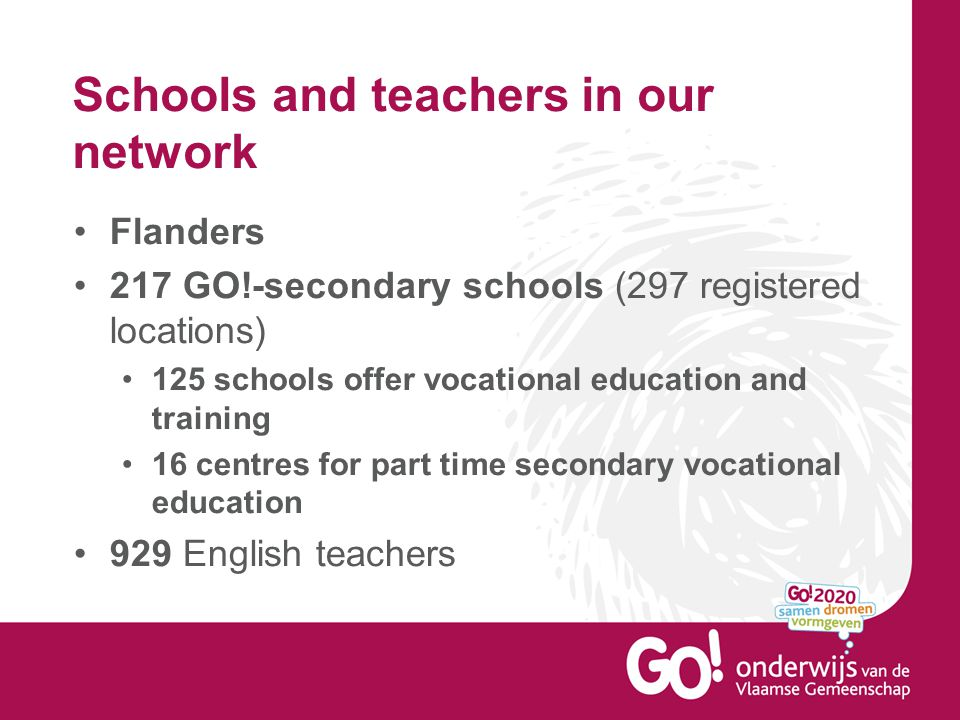 Schools and teachers in our network Flanders 217 GO!-secondary schools (297 registered locations) 125 schools offer vocational education and training 16 centres for part time secondary vocational education 929 English teachers