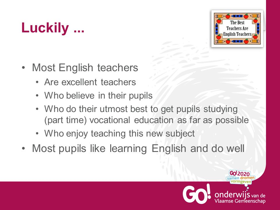 Luckily... Most English teachers Are excellent teachers Who believe in their pupils Who do their utmost best to get pupils studying (part time) vocati