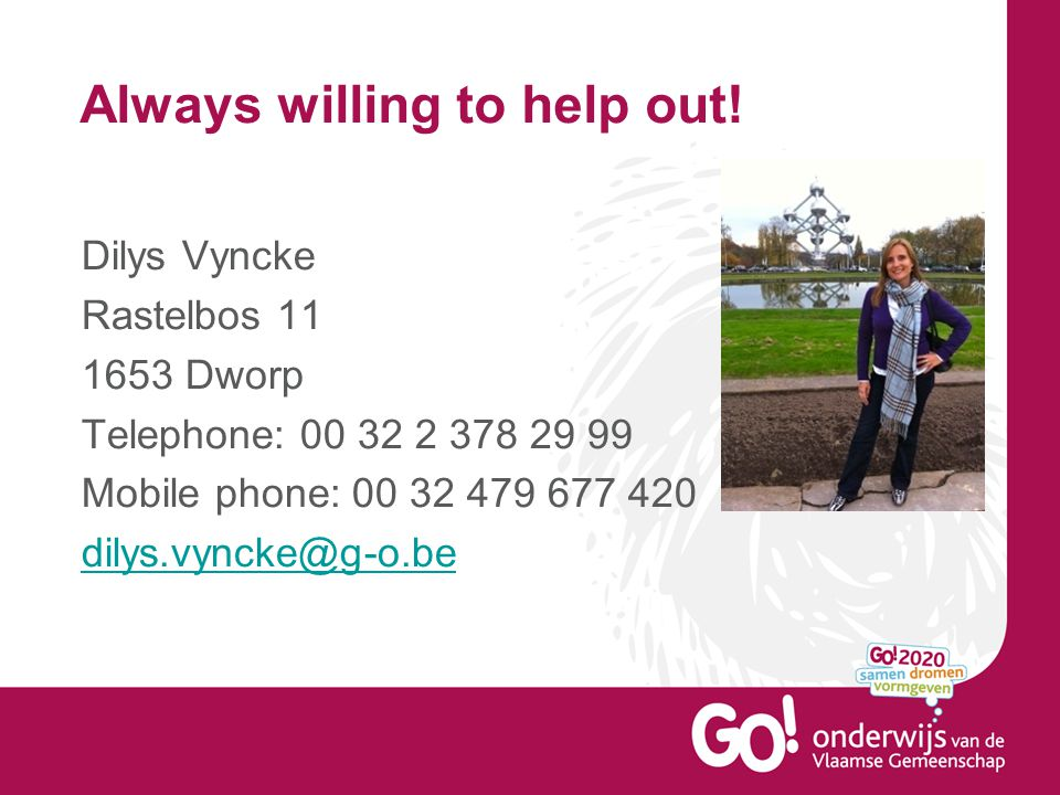 Always willing to help out! Dilys Vyncke Rastelbos 11 1653 Dworp Telephone: 00 32 2 378 29 99 Mobile phone: 00 32 479 677 420 dilys.vyncke@g-o.be