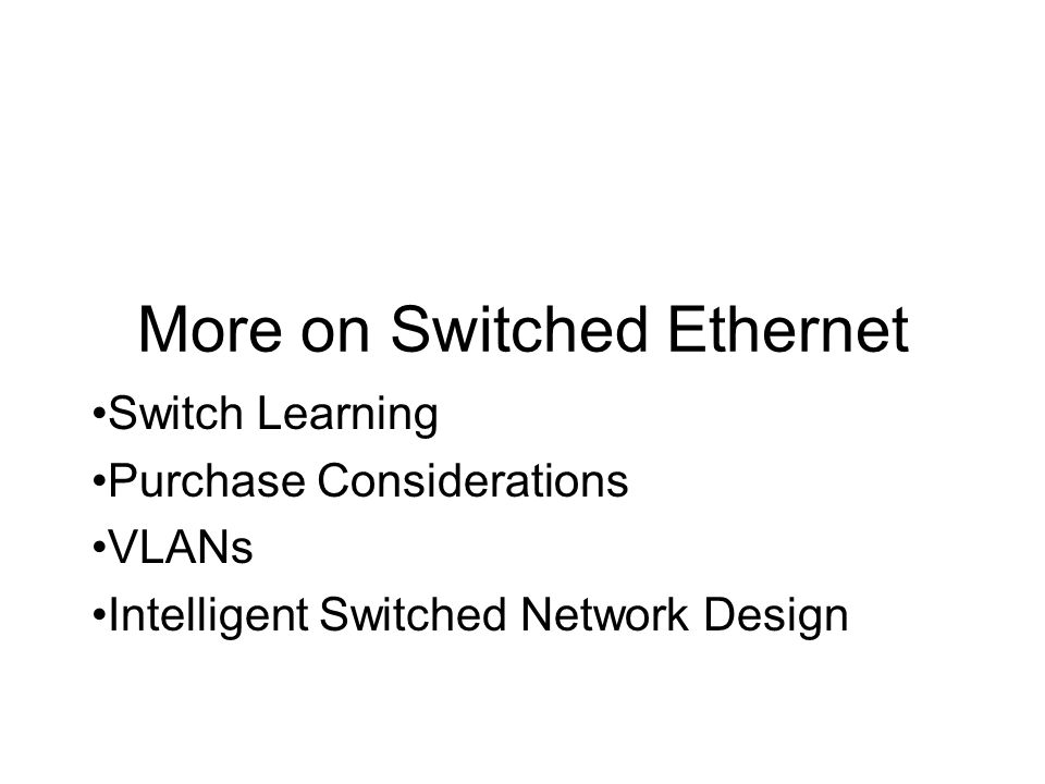 More on Switched Ethernet Switch Learning Purchase Considerations VLANs Intelligent Switched Network Design