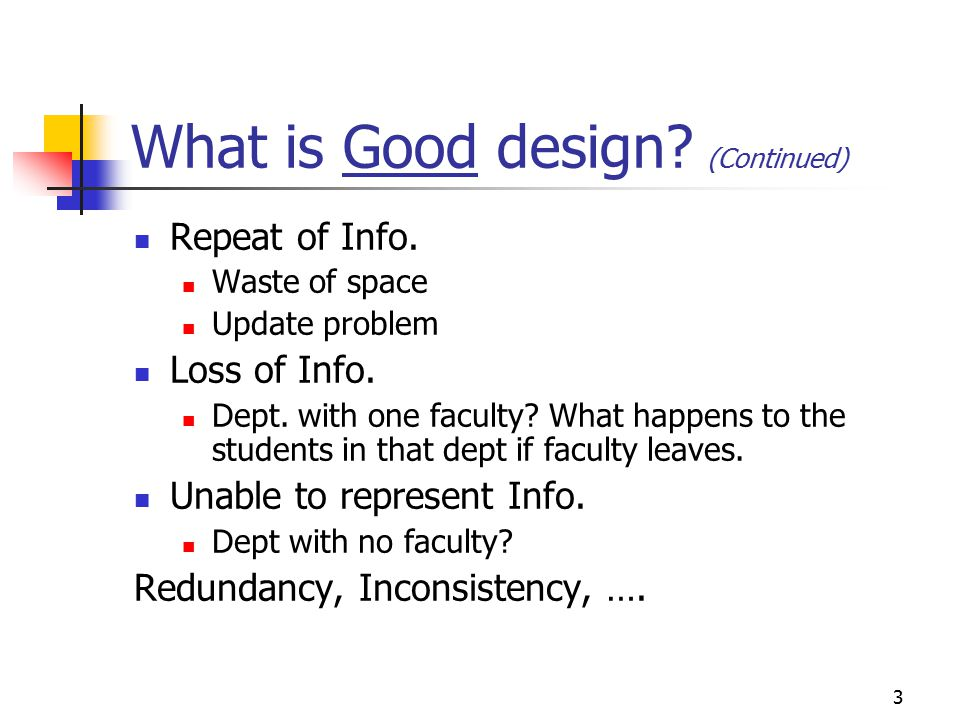 3 What is Good design? (Continued) Repeat of Info. Waste of space Update problem Loss of Info. Dept. with one faculty? What happens to the students in